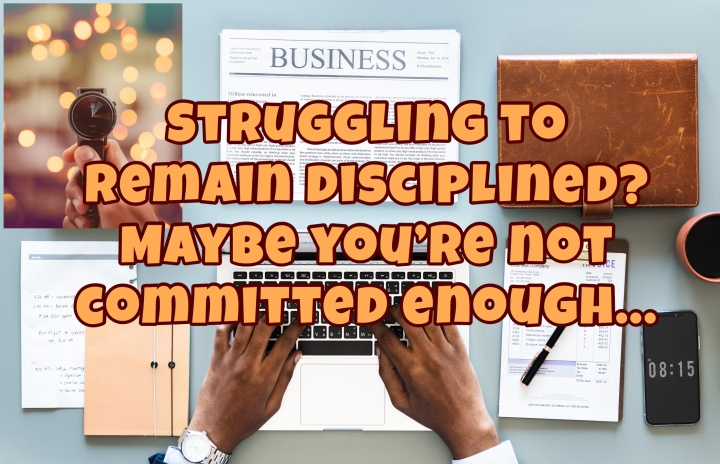 Struggling to remain disciplined? Maybe you're not committedenough…