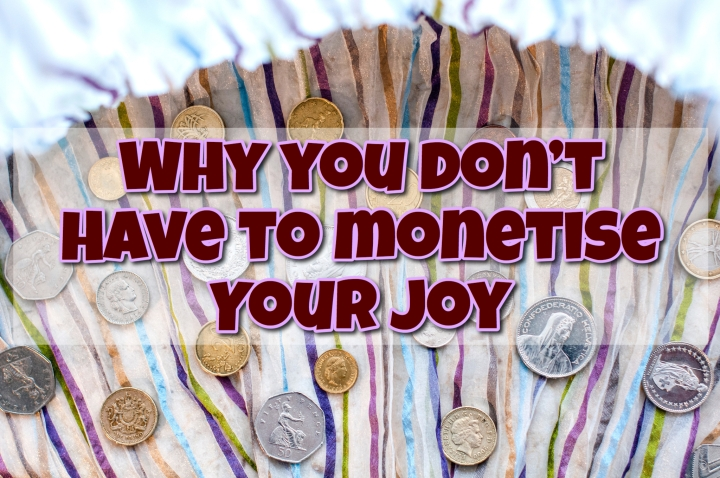 Why you don't have to monetise your joy