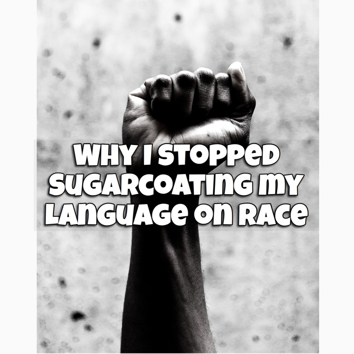 Why I stopped sugarcoating my language on race